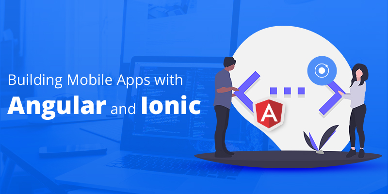 Harness the power of Angular and Ionic for Building World-class Apps!