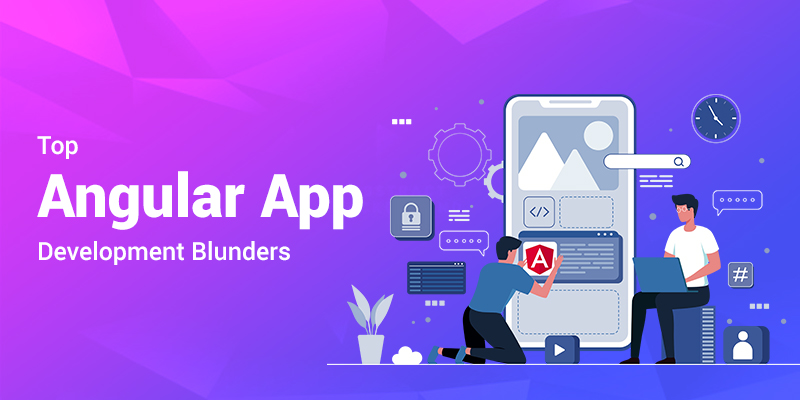 Top Angular App Development Blunders that can Ruin Your Project