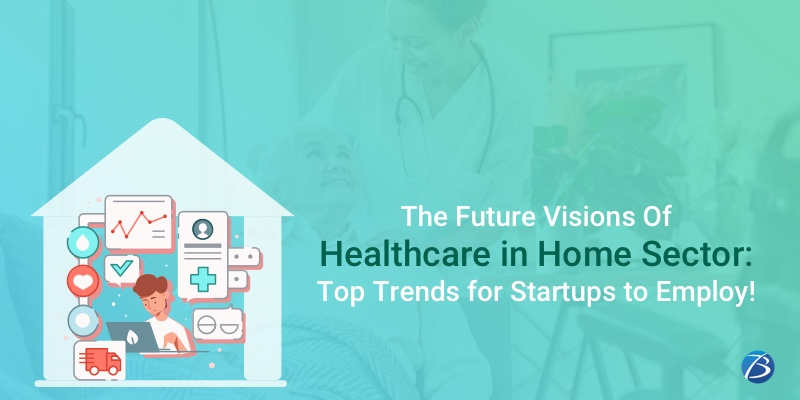 The Future Visions of Healthcare in Home Sector: Top Trends for Startups to Employ!