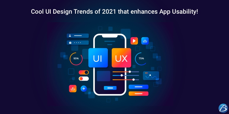 Enhance App Usability with these Cool UI Design Trends of 2021!